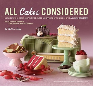All Cakes Considered: A Year's Worth of Weekly Recipes Tested, Tasted, and Approved by the Staff of NPR's All Things Considered