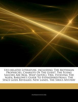 Articles on UFO-Related Literature, Including: The Mothman Prophecies, Chariots of the Gods?, the Flying Saucers Are Real, Wasp (Novel), Vril, Evolving the Alien, Barlowe's Guide to Extraterrestrials, the Space Gods Revealed, New Lands