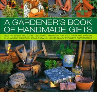 A Gardener's Book of Handmade Gifts: How to grow and make delightful presents for and from the garden: 20 charming practical ideas shown in 120 stunning and evocative photographs