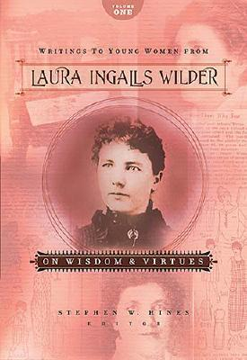Writings to Young Women from Laura Ingalls Wilder: On Wisdom and Virtues (Writings to Young Women on Laura Ingalls Wilder #1)