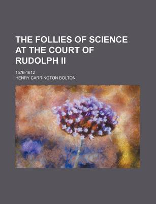The Follies of Science at the Court of Rudolph II; 1576-1612