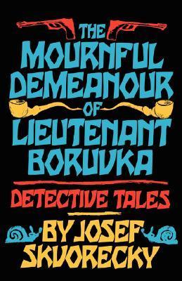 The Mournful Demeanour of Lieutenant Boruvka by Josef Škvorecký