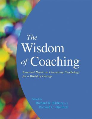 The Wisdom of Coaching: Essential Papers in Consulting Psychology for a World of Change