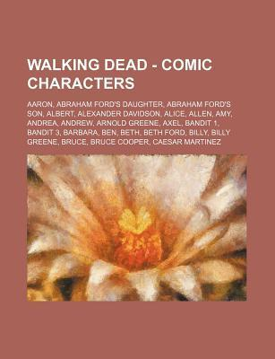 Walking Dead - Comic Characters: Aaron, Abraham Ford's Daughter, Abraham Ford's Son, Albert, Alexander Davidson, Alice, Allen, Amy, Andrea, Andrew, Arnold Greene, Axel, Bandit 1, Bandit 3, Barbara, Ben, Beth, Beth Ford, Billy, Billy Greene, Bruce, Bruc...