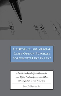 California Commercial Lease Option Purchase Agreements Line by Line: A Detailed Look at California Commercial Lease Option Purchase Agreements and How to Change Them to Meet Your Needs