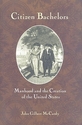 Citizen Bachelors: Manhood and the Creation of the United States