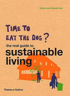 Time to Eat the Dog?: The Real Guide to Sustainable Living. Robert and Brenda Vale