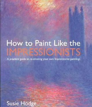 How to Paint Like the Impressionists: A Practical Guide to Re-Creating Your Own Impressionist Paintings