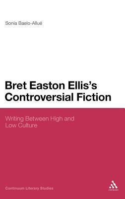 Bret Easton Ellis's Controversial Fiction: Writing Between High and Low Culture