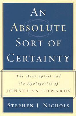 An Absolute Sort of Certainty: The Holy Spirit and the Apologetics of Jonathan Edwards (ePUB)