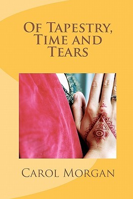 Of Tapestry, Time and Tears by Carol  Morgan