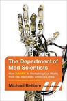 The Department of Mad Scientists: How DARPA Is Remaking Our World, from the Internet to Artificial Limbs