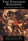 The Vanished Kingdom: Travels Through The History Of Prussia