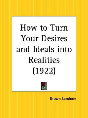 How to Turn Your Desires and Ideals Into Realities