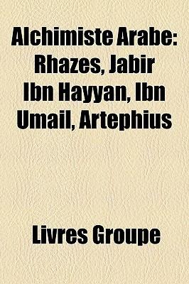 Alchimiste Arabe: Rhazes, Jabir Ibn Hayyan, Ibn Umail, Artephius