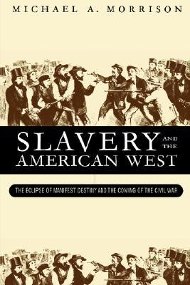 Slavery and the American West: The Eclipse of Manifest Destiny and the Coming of the Civil War