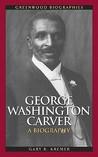 George Washington Carver: A Biography (Greenwood Biographies)
