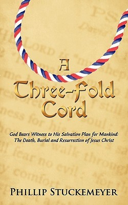 A Three-Fold Cord: God Bears Witness to His Salvation Plan for Mankind: The Death, Burial and Resurrection of Jesus Christ