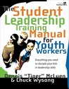 The Student Leadership Training Manual for Youth Workers: Everything You Need to Disciple Your Kids in Leadership Skills