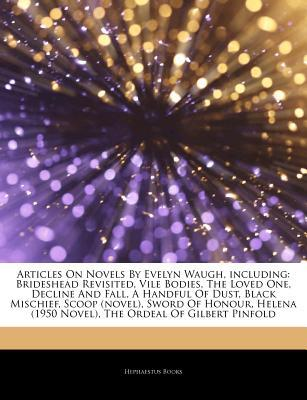Articles on Novels by Evelyn Waugh, Including: Brideshead Revisited, Vile Bodies, the Loved One, Decline and Fall, a Handful of Dust, Black Mischief, Scoop (Novel), Sword of Honour, Helena (1950 Novel), the Ordeal of Gilbert Pinfold