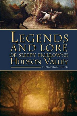 Legends and Lore of Sleepy Hollow and the Hudson Valley by Jonathan Kruk