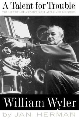 A Talent For Trouble: The Life Of Hollywood's Most Acclaimed Director, William Wyler
