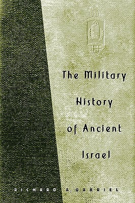 The Military History of Ancient Israel by Richard A. Gabriel