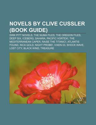 Novels by Clive Cussler (Book Guide): Dirk Pitt Novels, the Numa Files, the Oregon Files, Deep Six, Iceberg, Sahara, Pacific Vortex!