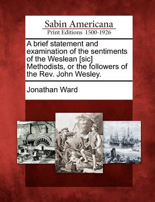 A Brief Statement and Examination of the Sentiments of the Weslean [sic] Methodists, or the Followers of the Rev. John Wesley.