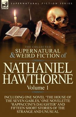 The Collected Supernatural and Weird Fiction of Nathaniel Hawthorne: Volume 1-Including One Novel 'The House of the Seven Gables, ' One Novelette 'Rap