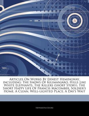 Articles on Works by Ernest Hemingway, Including: The Snows of Kilimanjaro, Hills Like White Elephants, the Killers (Short Story), the Short Happy Life of Francis Macomber, Soldier's Home, a Clean, Well-Lighted Place, a Day's Wait
