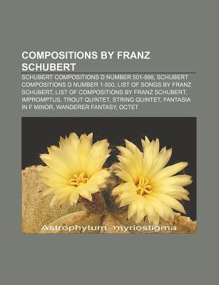 Compositions by Franz Schubert: Schubert Compositions D Number 501-998, Schubert Compositions D Number 1-500, List of Songs by Franz Schubert