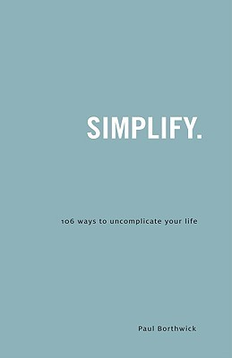 Simplify 106 Ways To Uncomplicate Your Life By Paul Borthwick