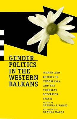 Gender Politics in the Western Balkans: Women and Society in Yugoslavia and the Yugoslav Successor States (Post-Communist Cultural Studies)