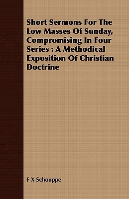 Short Sermons for the Low Masses of Sunday, Compromising in Four Series: A Methodical Exposition of Christian Doctrine