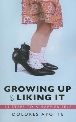 Growing Up & Liking It: 13 Steps to a Happier Self