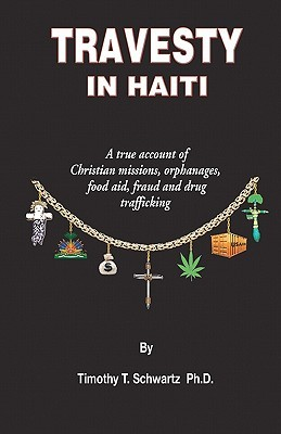 Ebook Travesty in Haiti: A True Account of Christian Missions, Orphanages, Fraud, Food Aid and Drug Trafficking by Timothy T. Schwartz TXT!