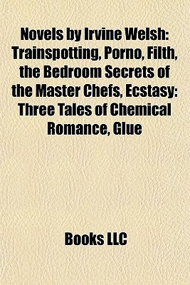 Novels by Irvine Welsh: Trainspotting, Porno, Filth, the Bedroom Secrets of the Master Chefs, Ecstasy: Three Tales of Chemical Romance, Glue