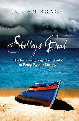 Shelley's Boat: The Turbulent, Tragic Last Weeks Of Percy Bysshe Shelley