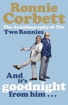 And It's Goodnight from Him . . .: The Autobiography of the Two Ronnies