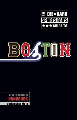 The Die-Hard Sports Fans Guide to Boston: A Spectators Handbook