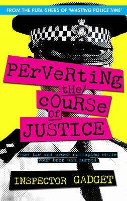 Perverting the Course of Justice: The Hilarious And Shocking Inside World Of British Policing