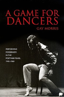 A Game for Dancers: Performing Modernism in the Postwar Years, 1945-1960
