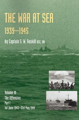 Official History of the Second World War the War at Sea 1939-45: Volume III Part I the Offensive 1st June 1943-31 May 1944