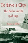 To Save a City: The Berlin Airlift 1948-1949
