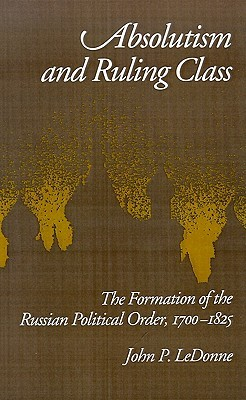 Absolutism and Ruling Class: The Formation of the Russian Political Order 1700-1825