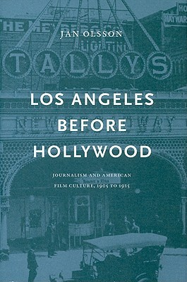 Los Angeles Before Hollywood: Journalism And American Film Culture, 1905 To 1915