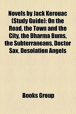 Novels by Jack Kerouac (Study Guide): On the Road, the Town and the City, the Dharma Bums, the Subterraneans, Doctor Sax, Desolation Angels