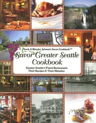 Savor Greater Seattle Cookbook: Seattle's Finest Restaurants, Their Recipes and Their Histories