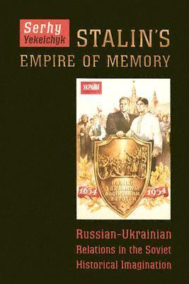 Stalin's Empire of Memory: Russian-Ukrainian Relations in the Soviet Historical Imagination